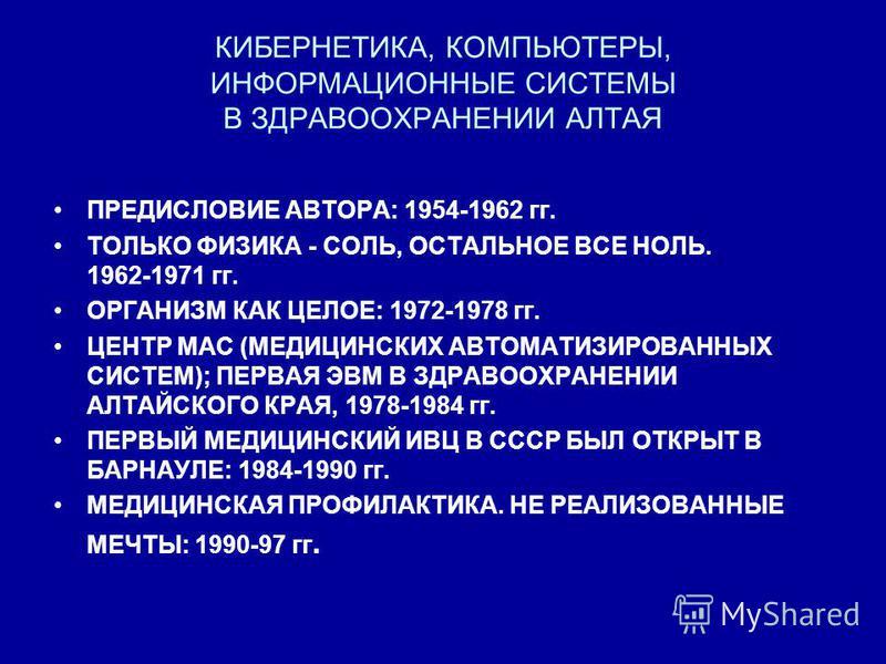 КИБЕРНЕТИКА, КОМПЬЮТЕРЫ, ИНФОРМАЦИОННЫЕ СИСТЕМЫ В ЗДРАВООХРАНЕНИИ АЛТАЯ ПРЕДИСЛОВИЕ АВТОРА: 1954-1962 гг. ТОЛЬКО ФИЗИКА - СОЛЬ, ОСТАЛЬНОЕ ВСЕ НОЛЬ. 1962-1971 гг. ОРГАНИЗМ КАК ЦЕЛОЕ: 1972-1978 гг. ЦЕНТР МАС (МЕДИЦИНСКИХ АВТОМАТИЗИРОВАННЫХ СИСТЕМ); ПЕР