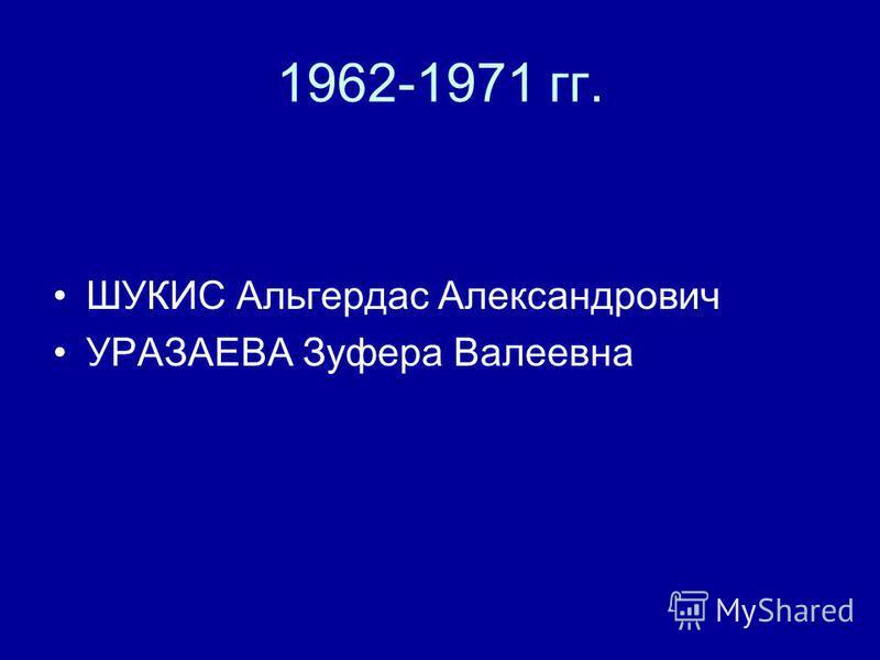 1962-1971 гг. ШУКИС Альгердас Александрович УРАЗАЕВА Зуфера Валеевна
