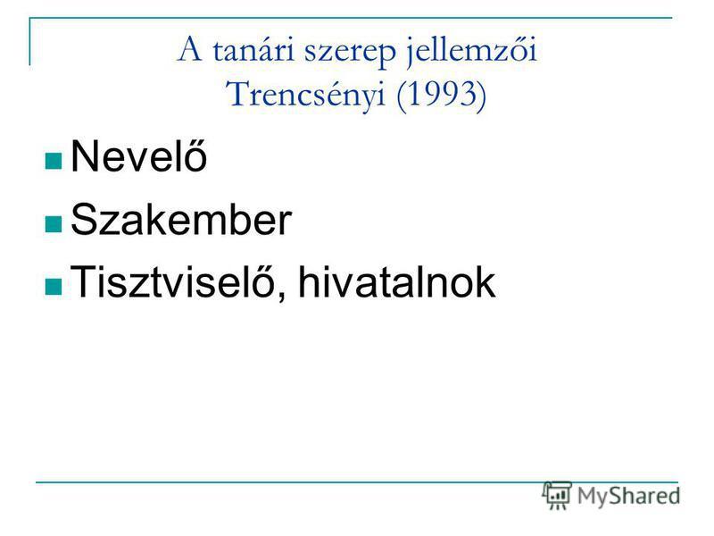 A tanári szerep jellemzői Trencsényi (1993) Nevelő Szakember Tisztviselő, hivatalnok