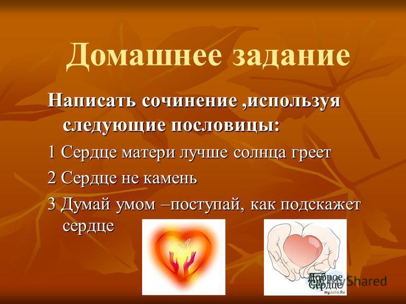 Написать сочинение,используя следующие пословицы: 1 Сердце матери лучше солнца греет 2 Сердце не камень 3 Думай умом –поступай, как подскажет сердце Домашнее задание