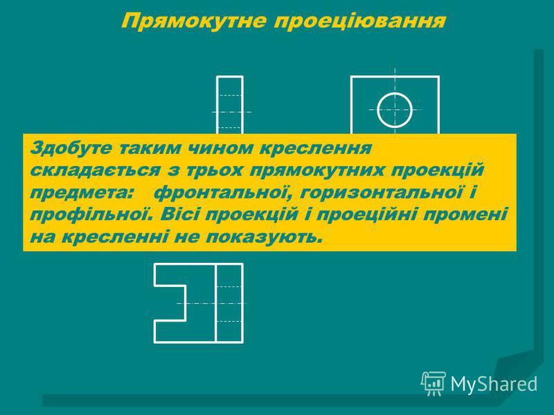 Здобуте таким чином креслення складається з трьох прямокутних проекцій предмета: фронтальної, горизонтальної і профільної. Вісі проекцій і проеційні промені на кресленні не показують.