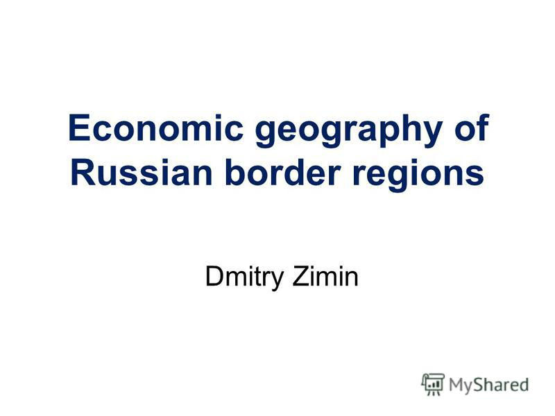 Economic geography of Russian border regions Dmitry Zimin