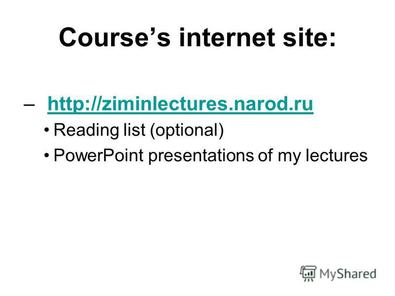 Courses internet site: – http://ziminlectures.narod.ruhttp://ziminlectures.narod.ru Reading list (optional) PowerPoint presentations of my lectures