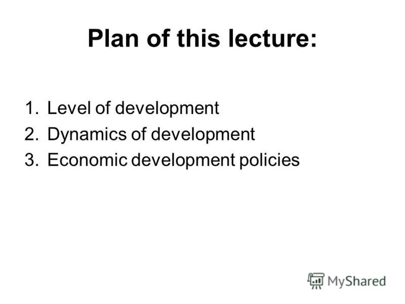 Plan of this lecture: 1.Level of development 2.Dynamics of development 3.Economic development policies