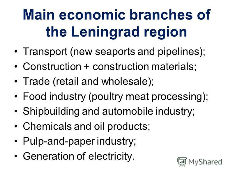 Main economic branches of the Leningrad region Transport (new seaports and pipelines); Construction + construction materials; Trade (retail and wholesale); Food industry (poultry meat processing); Shipbuilding and automobile industry; Chemicals and o