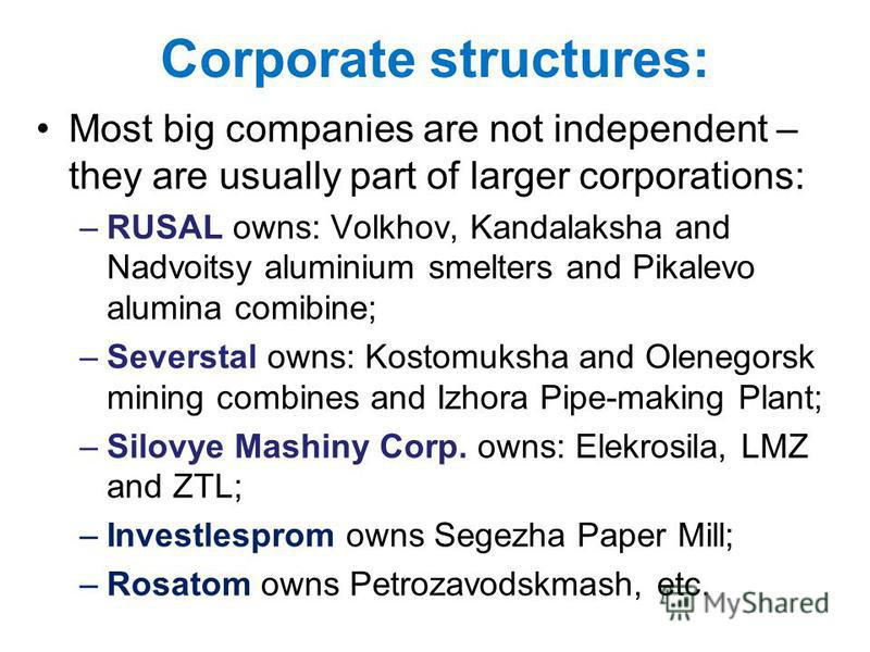 Corporate structures: Most big companies are not independent – they are usually part of larger corporations: –RUSAL owns: Volkhov, Kandalaksha and Nadvoitsy aluminium smelters and Pikalevo alumina comibine; –Severstal owns: Kostomuksha and Olenegorsk