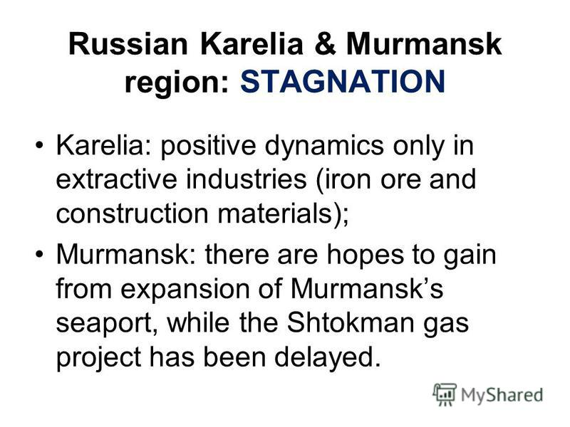 Russian Karelia & Murmansk region: STAGNATION Karelia: positive dynamics only in extractive industries (iron ore and construction materials); Murmansk: there are hopes to gain from expansion of Murmansks seaport, while the Shtokman gas project has be