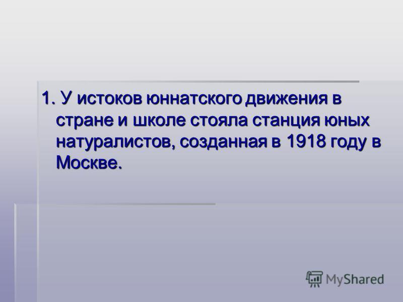 1. У истоков юннатского движения в стране и школе стояла станция юных натуралистов, созданная в 1918 году в Москве.