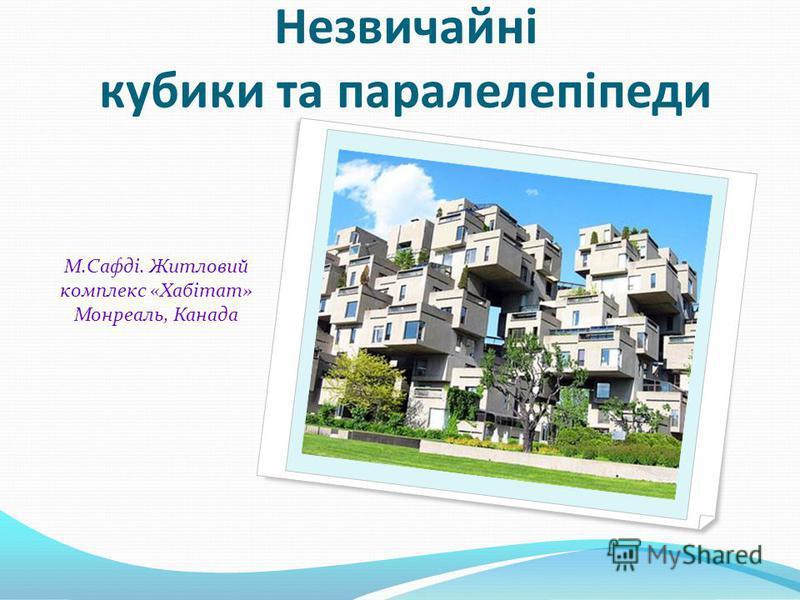 М.Сафді. Житловий комплекс «Хабітат» Монреаль, Канада Незвичайні кубики та паралелепіпеди