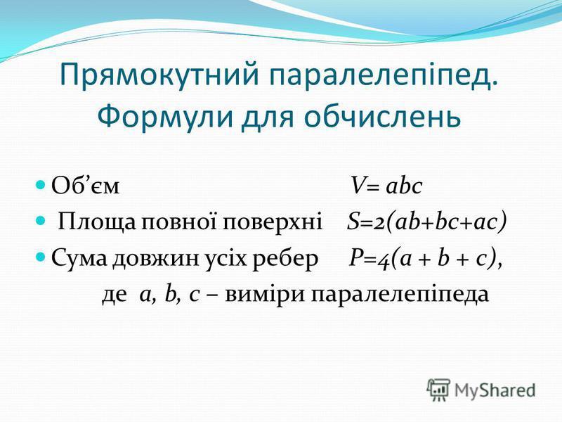 Прямокутний паралелепіпед. Формули для обчислень Обєм V= abc Площа повної поверхні S=2(ab+bc+ac) Сума довжин усіх ребер P=4(a + b + c), де a, b, c – виміри паралелепіпеда