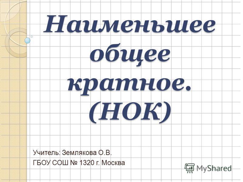 Наименьшее общее кратное. (НОК) Учитель: Землякова О.В. ГБОУ СОШ 1320 г. Москва