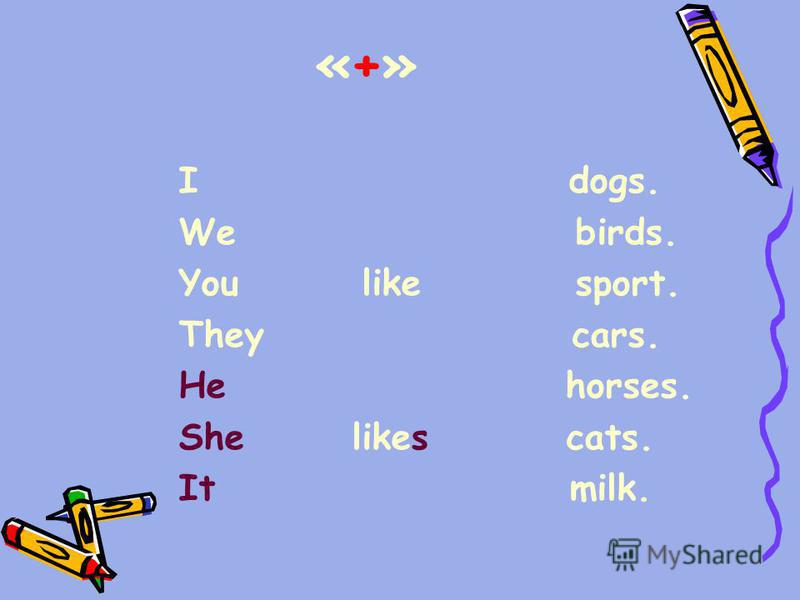 «+»«+» I dogs. We birds. You like sport. They cars. He horses. She likes cats. It milk.