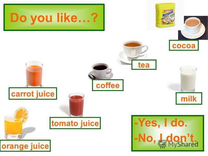 Do you like…? -Yes, I do. -No, I dont. tomato juice coffee tea milk cocoa orange juice carrot juice