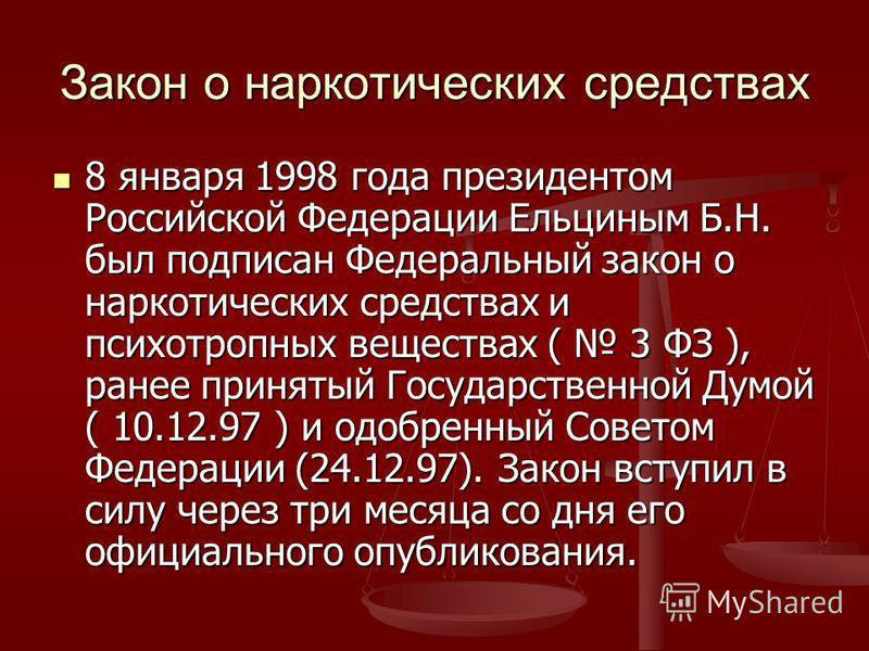 Закон о наркотических средствах 8 января 1998 года президентом Российской Федерации Ельциным Б.Н. был подписан Федеральный закон о наркотических средствах и психотропных веществах ( 3 ФЗ ), ранее принятый Государственной Думой ( 10.12.97 ) и одобренн