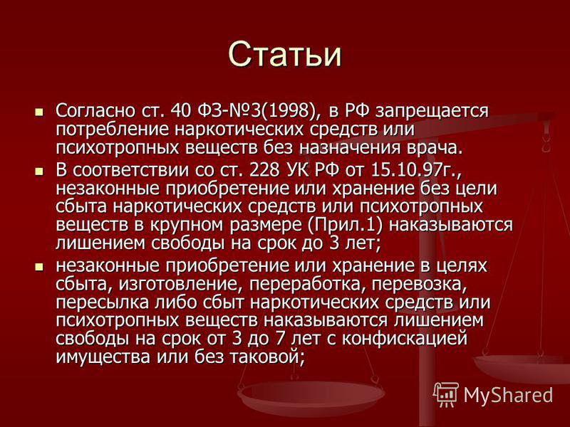 Статьи Согласно ст. 40 ФЗ-3(1998), в РФ запрещается потребление наркотических средств или психотропных веществ без назначения врача. Согласно ст. 40 ФЗ-3(1998), в РФ запрещается потребление наркотических средств или психотропных веществ без назначени
