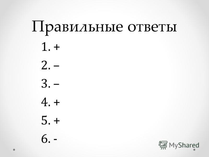Правильные ответы 1. + 2. – 3. – 4. + 5. + 6. -