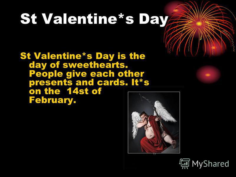 St Valentine*s Day St Valentine*s Day is the day of sweethearts. People give each other presents and cards. It*s on the 14st of February.