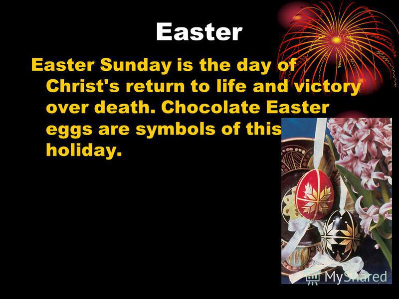 Easter Easter Sunday is the day of Christ's return to life and victory over death. Chocolate Easter eggs are symbols of this holiday.