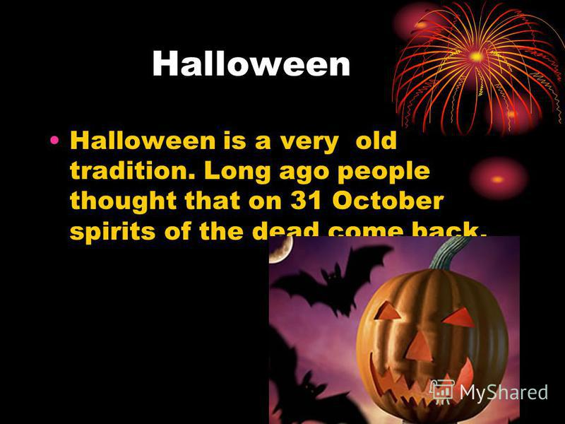 Halloween Halloween is a very old tradition. Long ago people thought that on 31 October spirits of the dead come back.