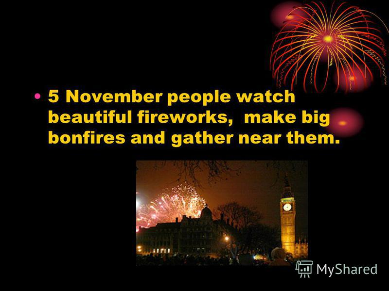 5 November people watch beautiful fireworks, make big bonfires and gather near them.