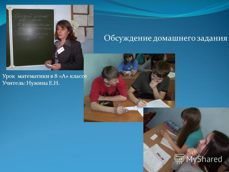 Обсуждение домашнего задания Урок математики в 8 «А» классе Учитель: Нужина Е.Н.