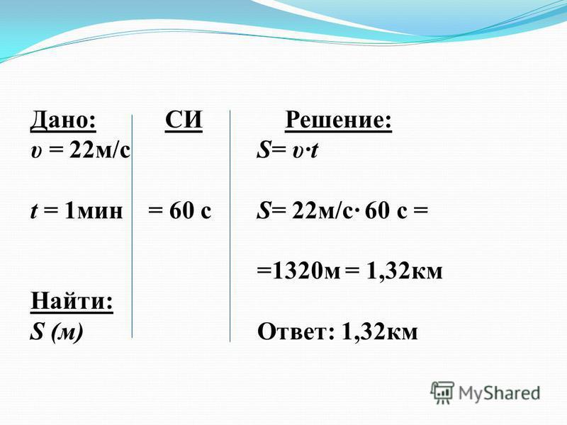 Дано: СИ Решение: υ = 22 м/с S= υ·t t = 1 мин = 60 с S= 22 м/с· 60 с = =1320 м = 1,32 км Найти: S (м) Ответ: 1,32 км