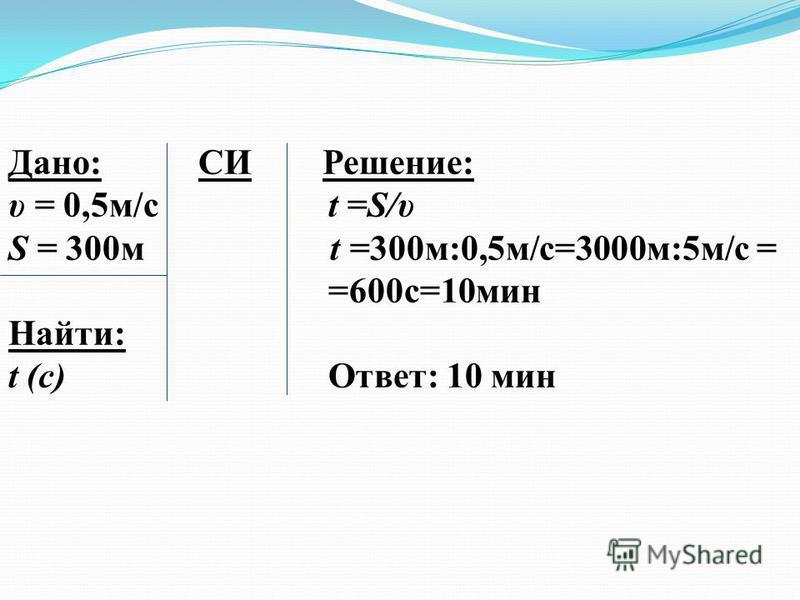 Дано: СИ Решение: υ = 0,5 м/с t =S/υ S = 300 м t =300 м:0,5 м/с=3000 м:5 м/с = =600 с=10 мин Найти: t (с)Ответ: 10 мин