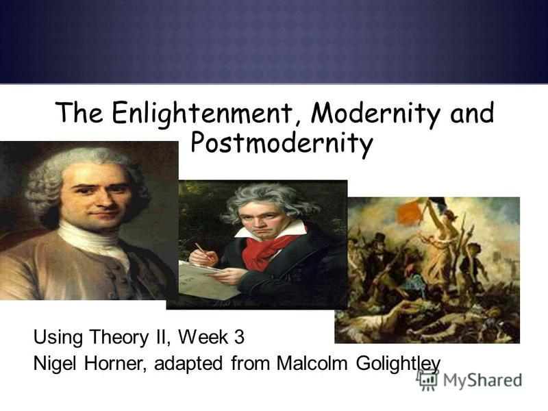 The Enlightenment, Modernity and Postmodernity Using Theory II, Week 3 Nigel Horner, adapted from Malcolm Golightley