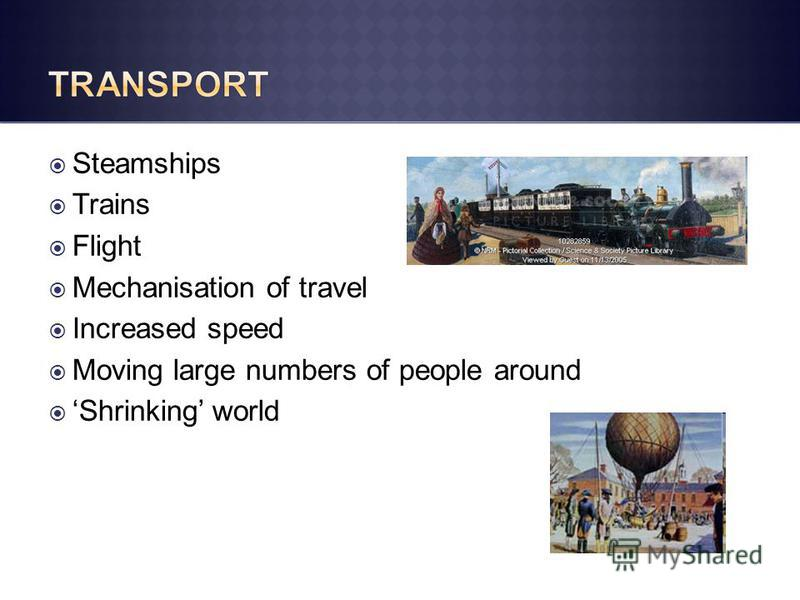 Steamships Trains Flight Mechanisation of travel Increased speed Moving large numbers of people around Shrinking world