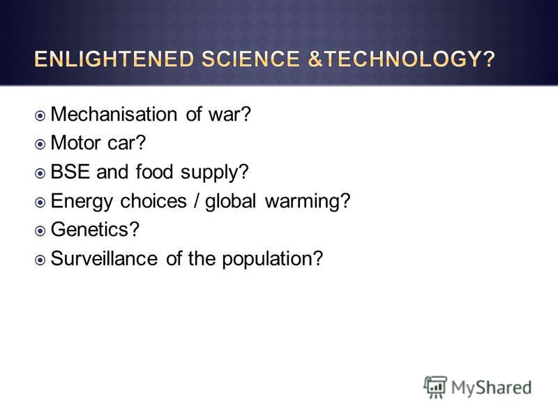 Mechanisation of war? Motor car? BSE and food supply? Energy choices / global warming? Genetics? Surveillance of the population?