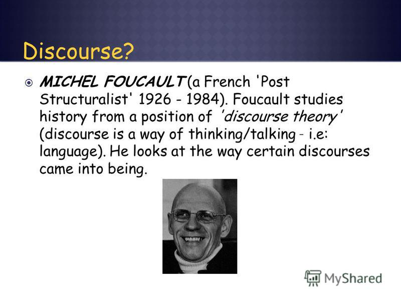 MICHEL FOUCAULT (a French 'Post Structuralist' 1926 - 1984). Foucault studies history from a position of 'discourse theory' (discourse is a way of thinking/talking – i.e: language). He looks at the way certain discourses came into being.