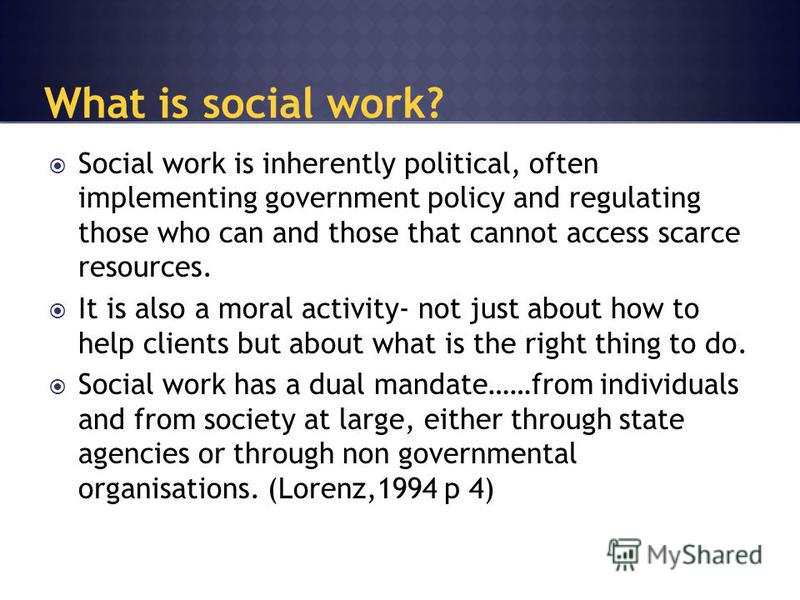 Social work is inherently political, often implementing government policy and regulating those who can and those that cannot access scarce resources. It is also a moral activity- not just about how to help clients but about what is the right thing to