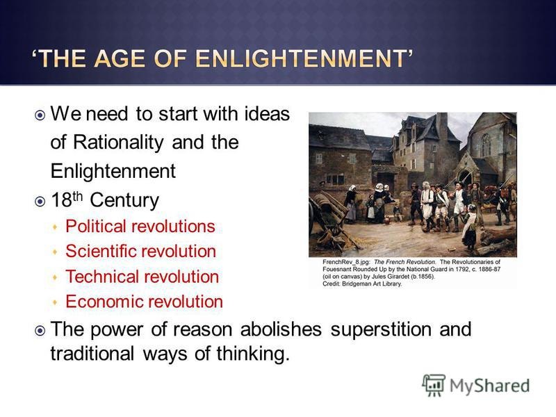 We need to start with ideas of Rationality and the Enlightenment 18 th Century Political revolutions Scientific revolution Technical revolution Economic revolution The power of reason abolishes superstition and traditional ways of thinking.