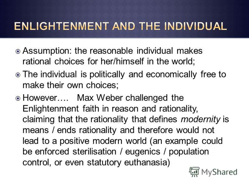 Assumption: the reasonable individual makes rational choices for her/himself in the world; The individual is politically and economically free to make their own choices; However…. Max Weber challenged the Enlightenment faith in reason and rationality