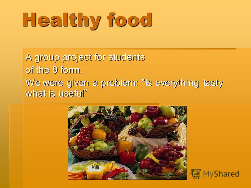 Healthy food A group project for students of the 9 form. We were given a problem: Is everything tasty what is useful