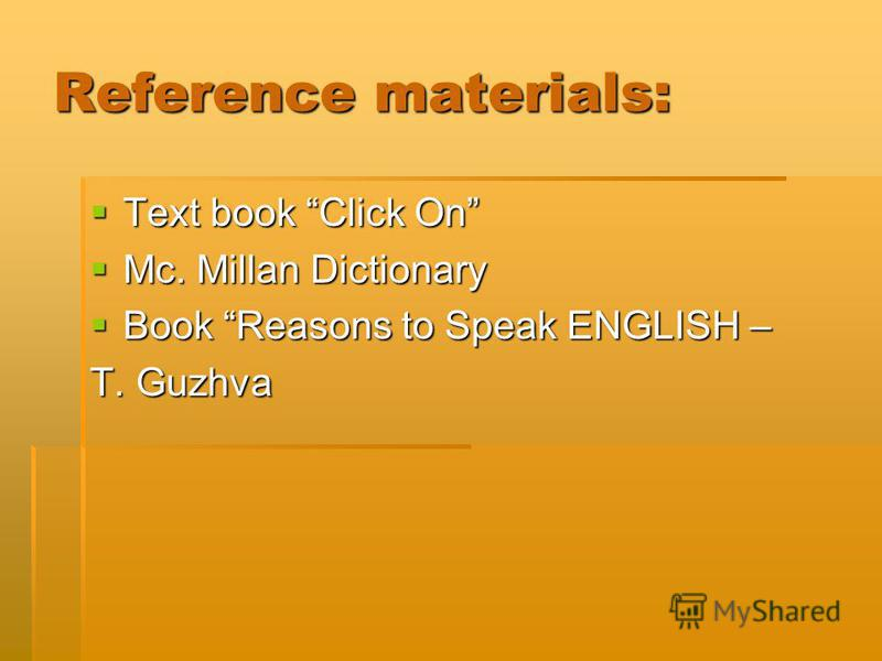Reference materials: Text book Click On Text book Click On Mc. Millan Dictionary Mc. Millan Dictionary Book Reasons to Speak ENGLISH – Book Reasons to Speak ENGLISH – T. Guzhva