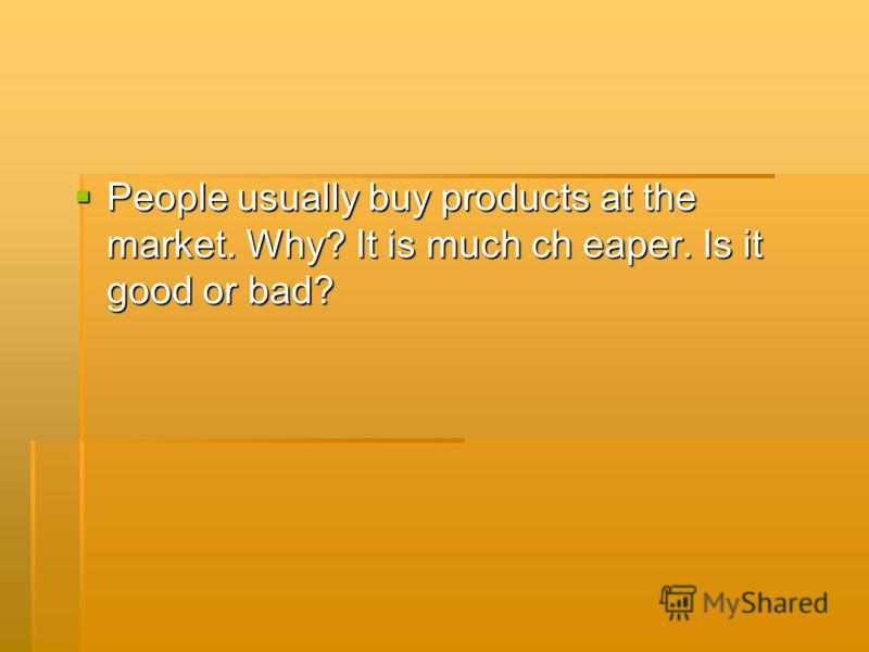 People usually buy products at the market. Why? It is much ch eaper. Is it good or bad?