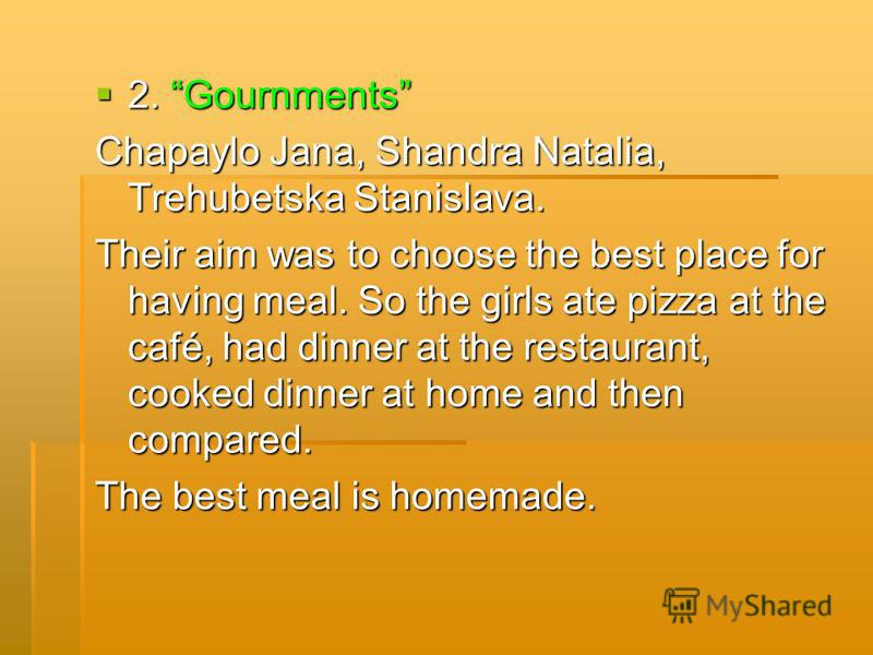 2. Gournments 2. Gournments Chapaylo Jana, Shandra Natalia, Trehubetska Stanislava. Their aim was to choose the best place for having meal. So the girls ate pizza at the café, had dinner at the restaurant, cooked dinner at home and then compared. The