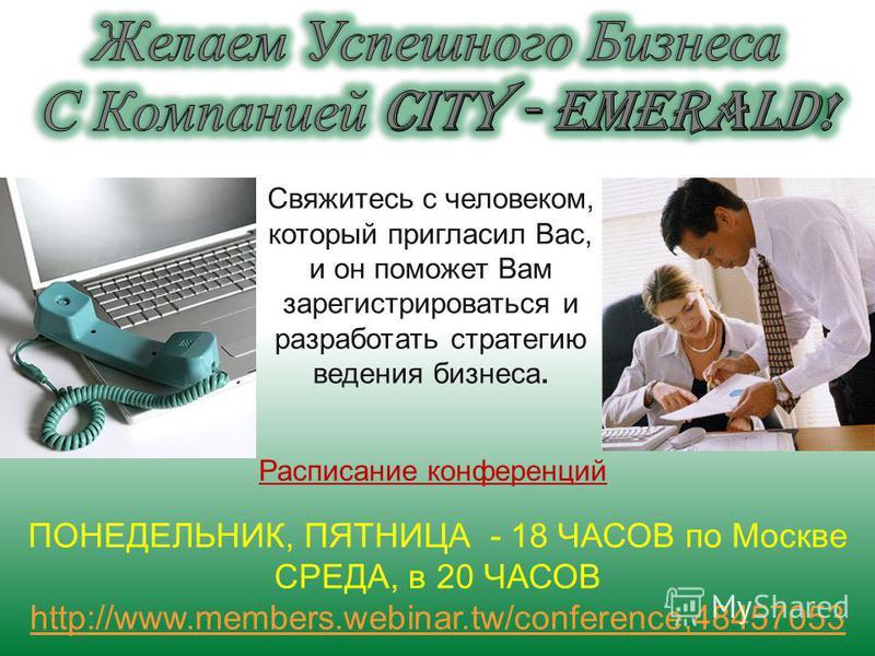 Свяжитесь с человеком, который пригласил Вас, и он поможет Вам зарегистрироваться и разработать стратегию ведения бизнеса. ПОНЕДЕЛЬНИК, ПЯТНИЦА - 18 ЧАСОВ по Москве СРЕДА, в 20 ЧАСОВ http://www.members.webinar.tw/conference,48457053 Расписание конфер