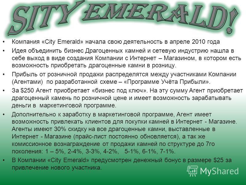 Компания «City Emerald» начала свою деятельность в апреле 2010 года Идея объединить бизнес Драгоценных камней и сетевую индустрию нашла в себе выход в виде создания Компании с Интернет – Магазином, в котором есть возможность приобретать драгоценные к