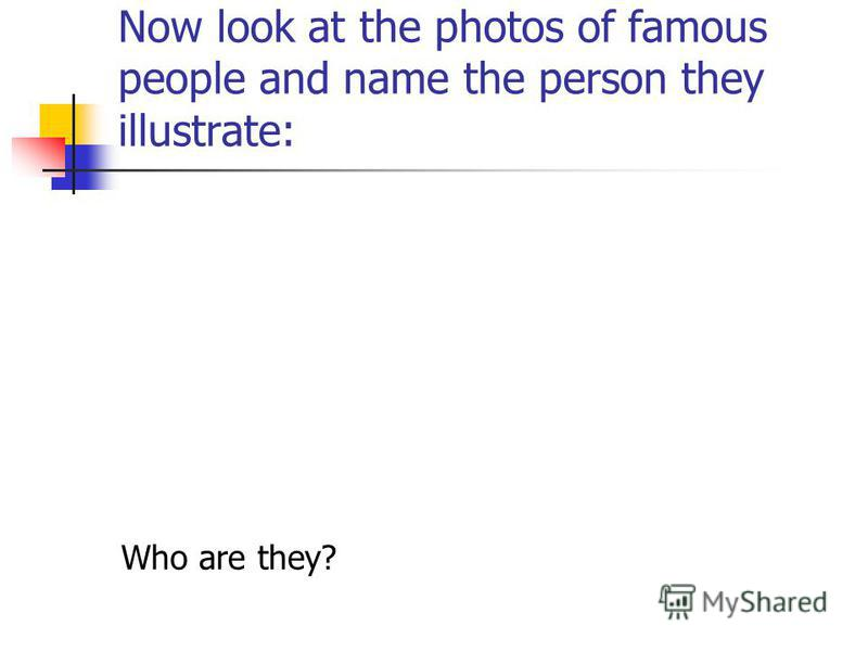 Now look at the photos of famous people and name the person they illustrate: Who are they?