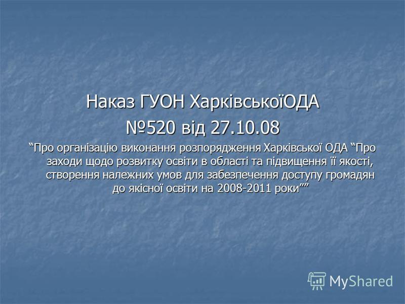 Наказ ГУОН ХарківськоїОДА 520 від 27.10.08 Про організацію виконання розпорядження Харківської ОДА Про заходи щодо розвитку освіти в області та підвищення її якості, створення належних умов для забезпечення доступу громадян до якісної освіти на 2008-
