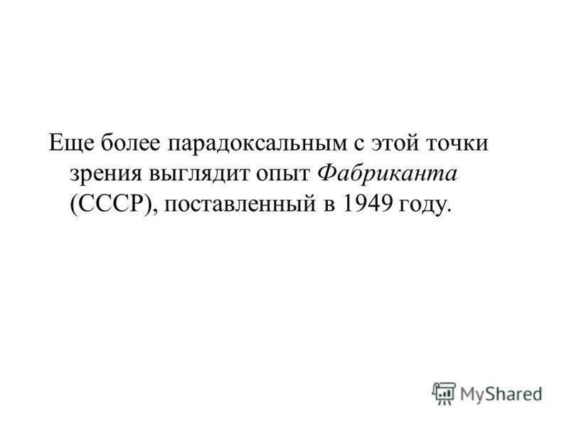 Еще более парадоксальным с этой точки зрения выглядит опыт Фабриканта (СССР), поставленный в 1949 году.