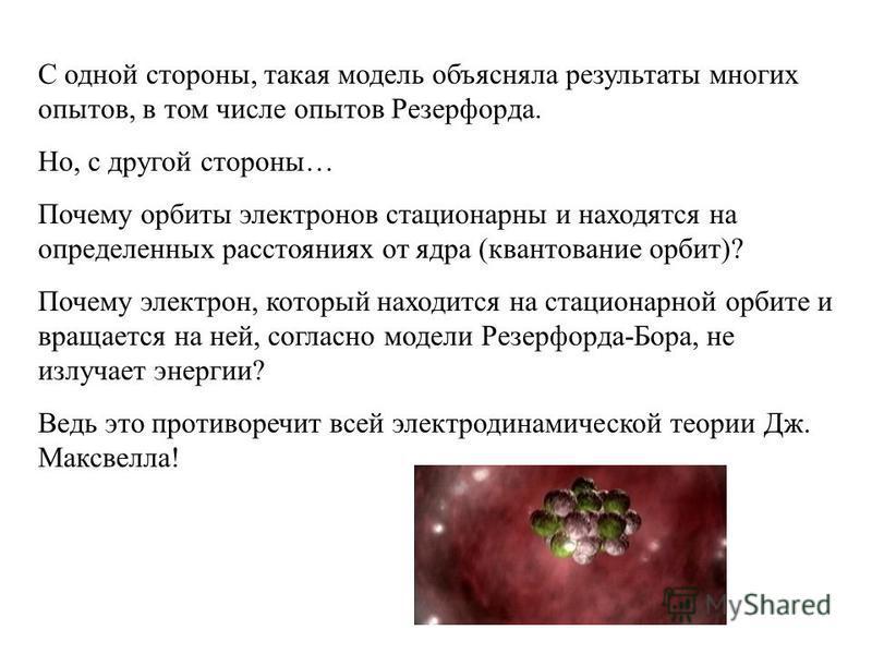 С одной стороны, такая модель объясняла результаты многих опытов, в том числе опытов Резерфорда. Но, с другой стороны… Почему орбиты электронов стационарны и находятся на определенных расстояниях от ядра (квантование орбит)? Почему электрон, который