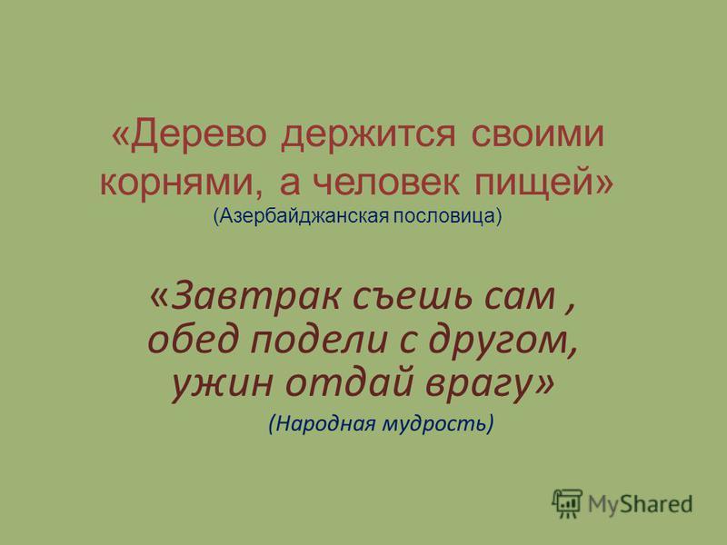 «Дерево держится своими корнями, а человек пищей» (Азербайджанская пословица) «Завтрак съешь сам, обед подели с другом, ужин отдай врагу» (Народная мудрость)