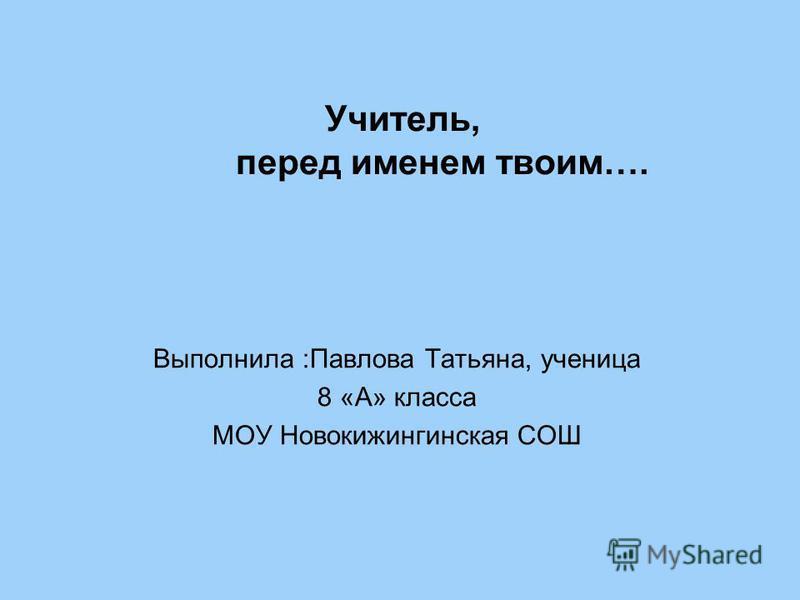 Учитель, перед именем твоим…. Выполнила :Павлова Татьяна, ученица 8 «А» класса МОУ Новокижингинская СОШ
