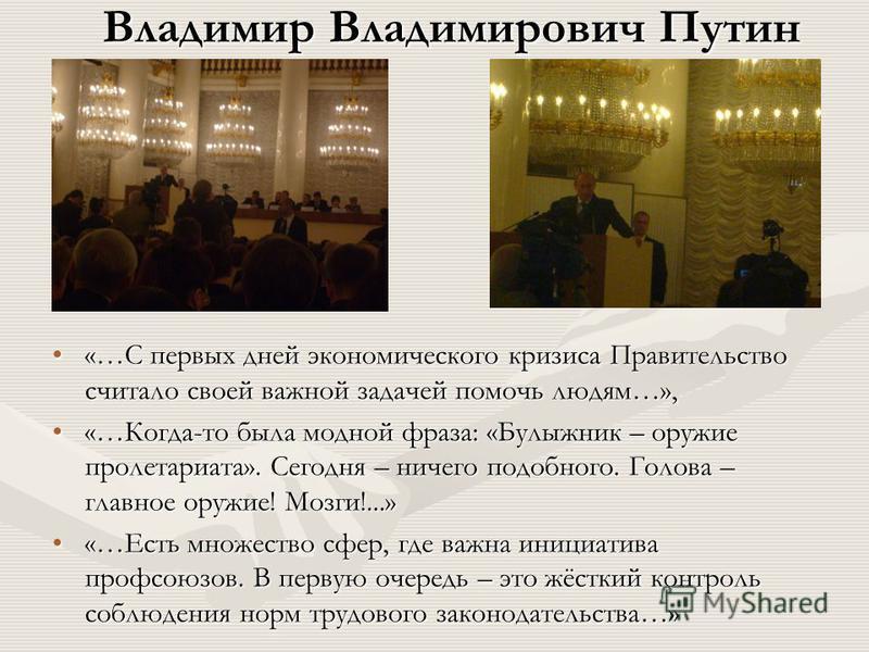 Владимир Владимирович Путин «…С первых дней экономического кризиса Правительство считало своей важной задачей помочь людям…», «…Когда-то была модной фраза: «Булыжник – оружие пролетариата». Сегодня – ничего подобного. Голова – главное оружие! Мозги!.