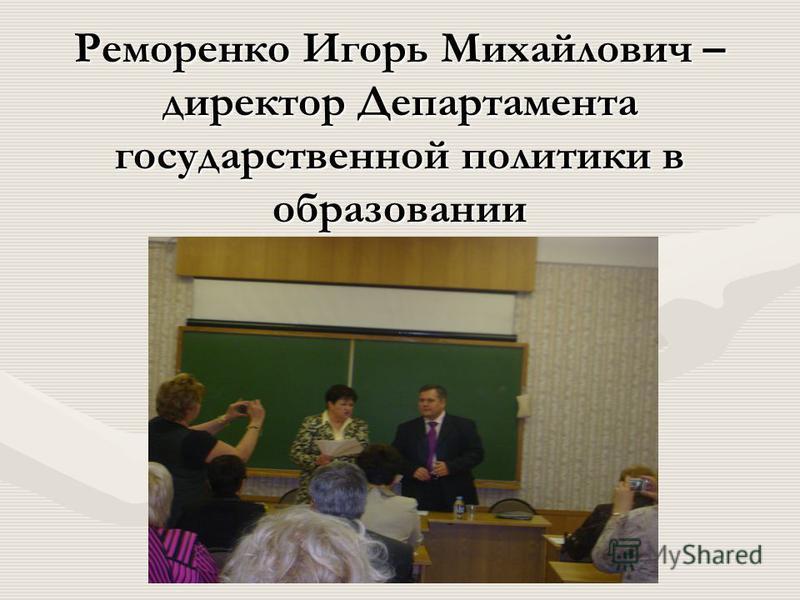 Реморенко Игорь Михайлович – директор Департамента государственной политики в образовании