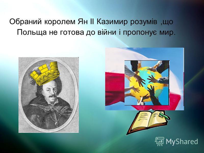 Обраний королем Ян II Казимир розумів,що Польща не готова до війни і пропонує мир.