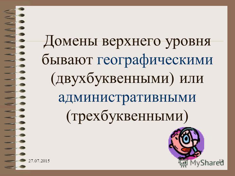 27.07.201510 Система доменных имен построена по иерархическому принципу. Первый справа домен (его еще называют суффиксом) – домен верхнего уровня, за ним домен – второго уровня и т.д. Последний (первый слева) – имя компьютера. dialup.mtu.ru